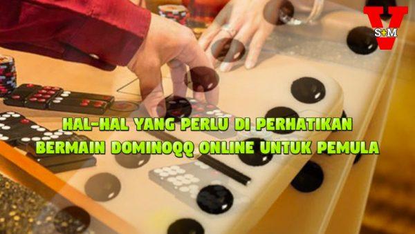 Hal-Hal Yang Perlu Di Perhatikan Bermain Dominoqq Online Untuk Pemula