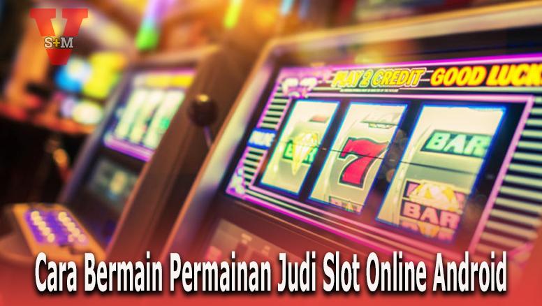 Cara Bermain Permainan Judi Slot Online Android - SnmVegan